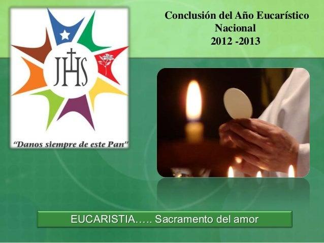 Conclusión del Año Eucarístico Nacional 2012 -2013  EUCARISTIA….. Sacramento del amor