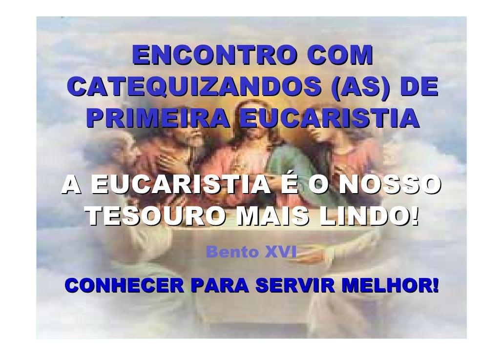ENCONTRO COMCATEQUIZANDOS (AS) DE PRIMEIRA EUCARISTIAA EUCARISTIA É O NOSSO TESOURO MAIS LINDO!          Bento XVICONHECER...