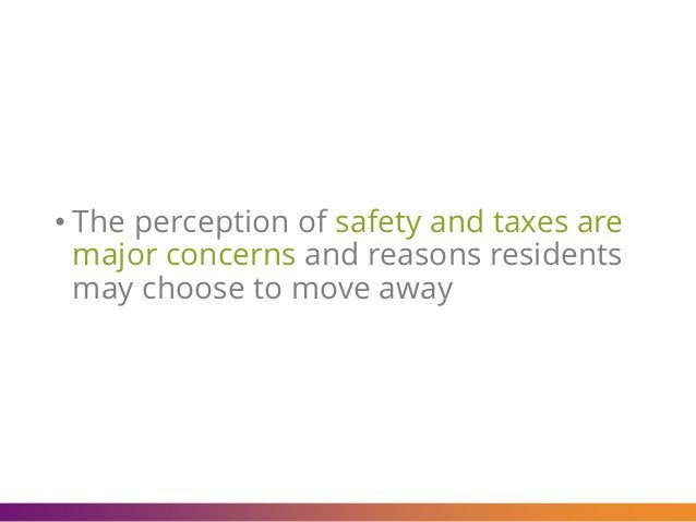 • The perception of safety and taxes are major concerns and reasons residents may choose to move away