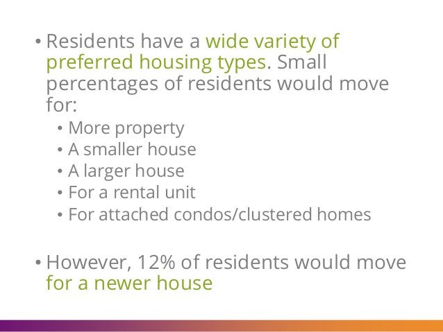 • Residents have a wide variety of preferred housing types. Small percentages of residents would move for: • More property...