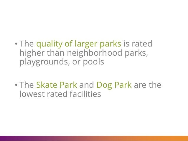 • The quality of larger parks is rated higher than neighborhood parks, playgrounds, or pools • The Skate Park and Dog Park...