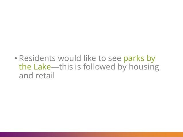 • Residents would like to see parks by the Lake—this is followed by housing and retail