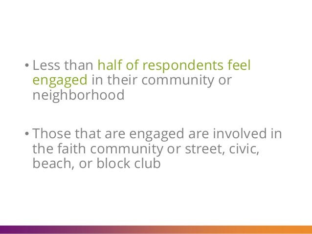 • Less than half of respondents feel engaged in their community or neighborhood • Those that are engaged are involved in t...