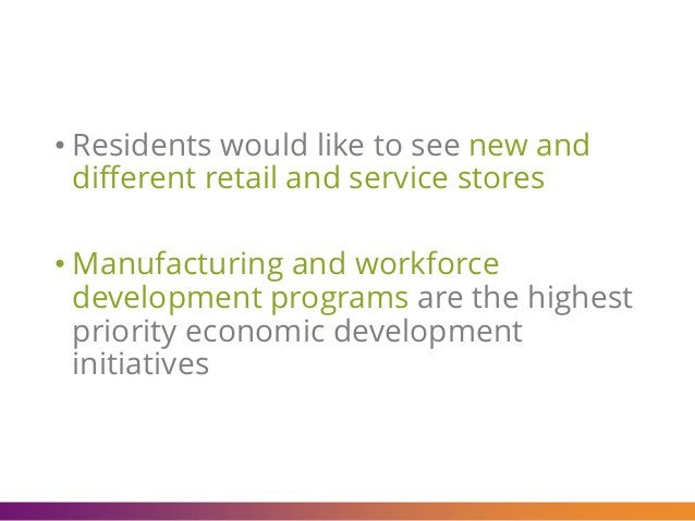 • Residents would like to see new and different retail and service stores • Manufacturing and workforce development progra...