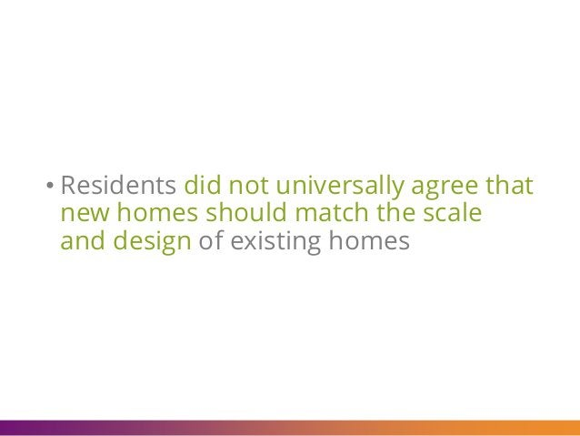 • Residents did not universally agree that new homes should match the scale and design of existing homes