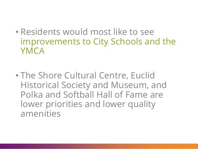• Residents would most like to see improvements to City Schools and the YMCA • The Shore Cultural Centre, Euclid Historica...