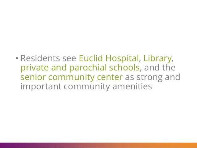 • Residents see Euclid Hospital, Library, private and parochial schools, and the senior community center as strong and imp...