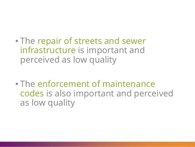 • The repair of streets and sewer infrastructure is important and perceived as low quality • The enforcement of maintenanc...
