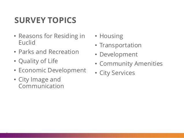 SURVEY TOPICS • Reasons for Residing in Euclid • Parks and Recreation • Quality of Life • Economic Development • City Imag...