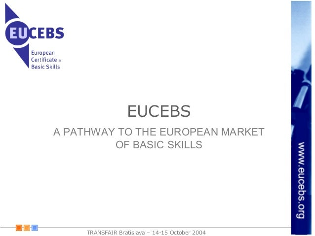 EUCEBS TRANSFAIR Bratislava – 14-15 October 2004 A PATHWAY TO THE EUROPEAN MARKET OF BASIC SKILLS
