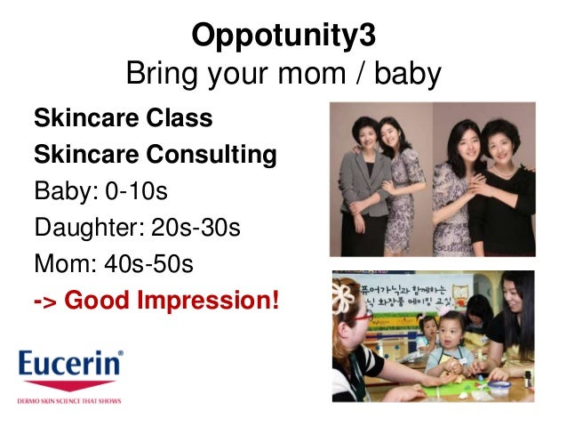 Oppotunity3       Bring your mom / babySkincare ClassSkincare ConsultingBaby: 0-10sDaughter: 20s-30sMom: 40s-50s-> Good Im...