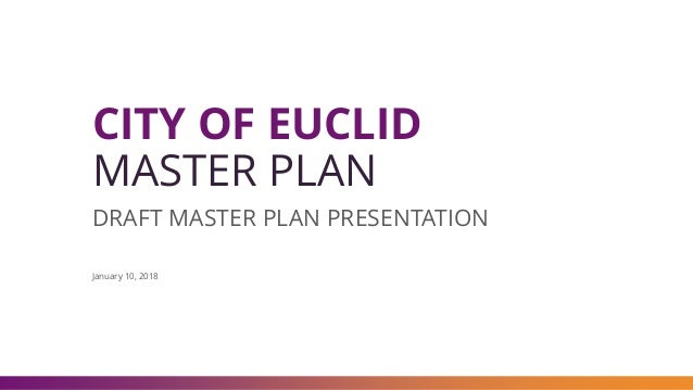 CITY OF EUCLID MASTER PLAN DRAFT MASTER PLAN PRESENTATION January 10, 2018
