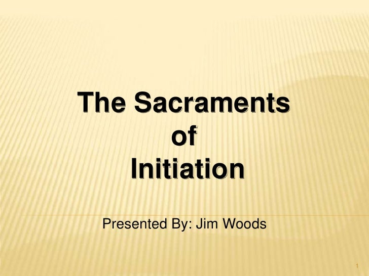 The Sacraments <br />of <br />Initiation<br />Presented By: Jim Woods<br />1<br />