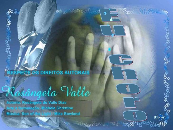 Eu choro Autoria: Rosângela do Valle Dias Arte e formatação: Michèle Christine Música:  Son of the Light - Mike Rowland RE...