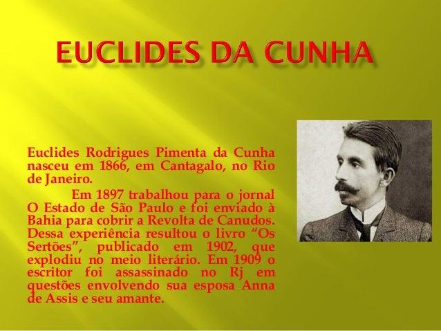 Euclides Rodrigues Pimenta da Cunha nasceu em 1866, em Cantagalo, no Rio de Janeiro. Em 1897 trabalhou para o jornal O Est...