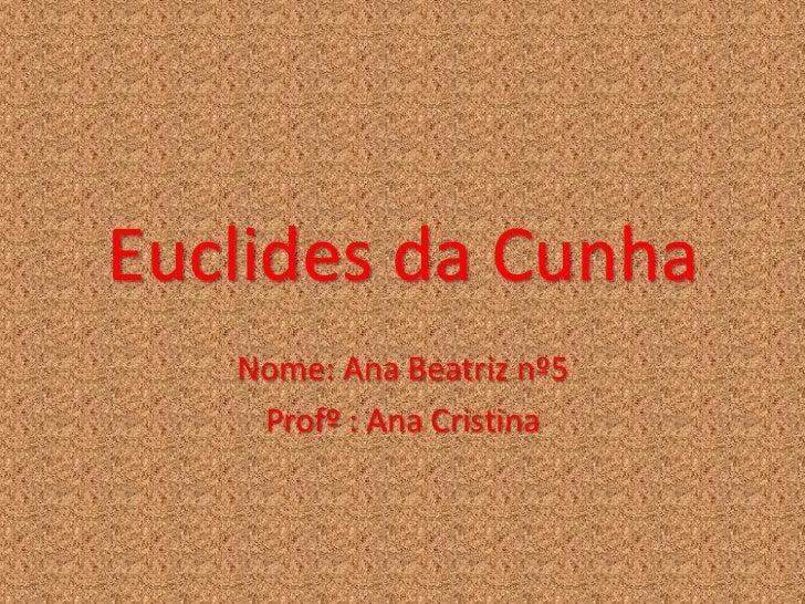 Euclides da Cunha   Nome: Ana Beatriz nº5    Profº : Ana Cristina