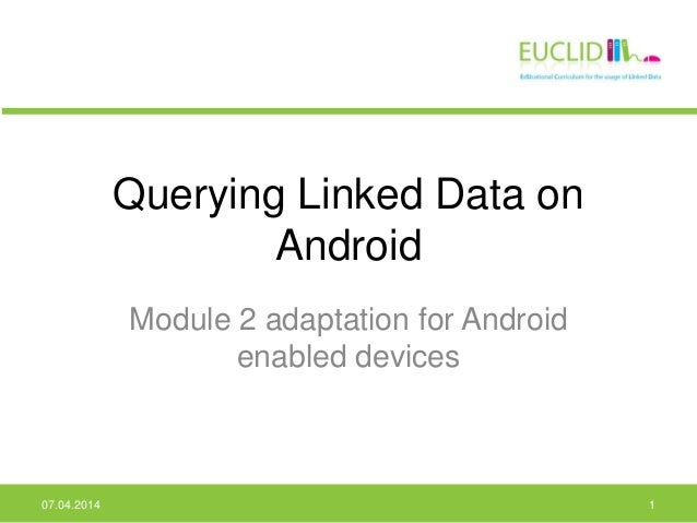 Querying Linked Data on Android Module 2 adaptation for Android enabled devices 07.04.2014 1