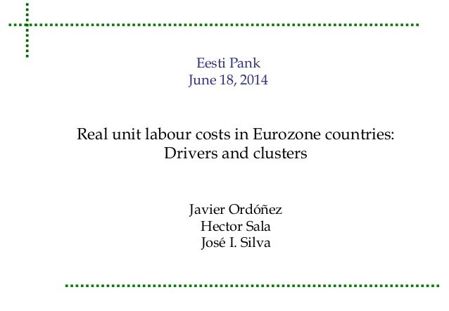 Eesti Pank  June 18, 2014  Real unit labour costs in Eurozone countries:  Drivers and clusters  Javier Ordóñez  Hector Sal...