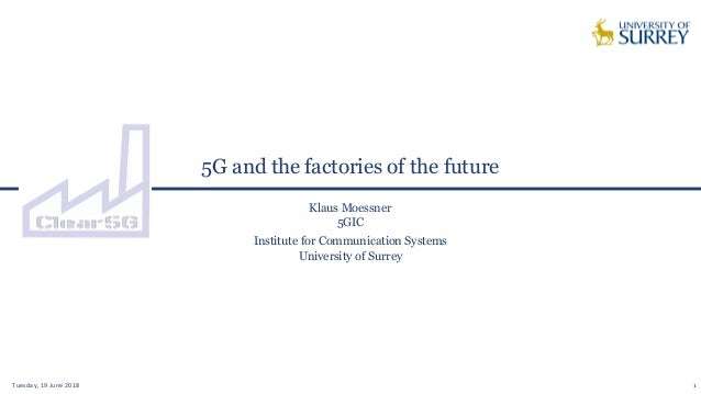 5G and the factories of the future Tuesday, 19 June 2018 1 Klaus Moessner 5GIC Institute for Communication Systems Univers...