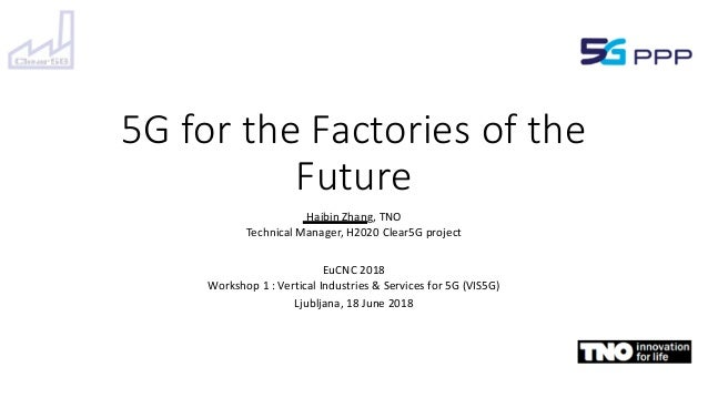 5G for the Factories of the Future Haibin Zhang, TNO Technical Manager, H2020 Clear5G project EuCNC 2018 Workshop 1 : Vert...