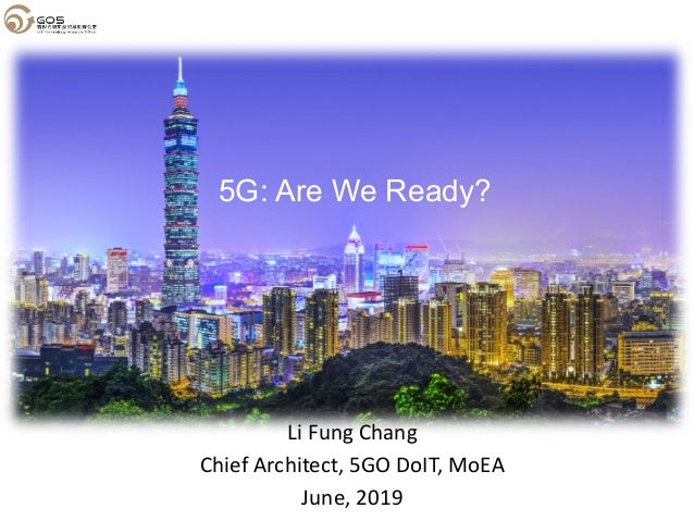 Li Fung Chang Chief Architect, 5GO DoIT, MoEA June, 2019 5G: Are We Ready?