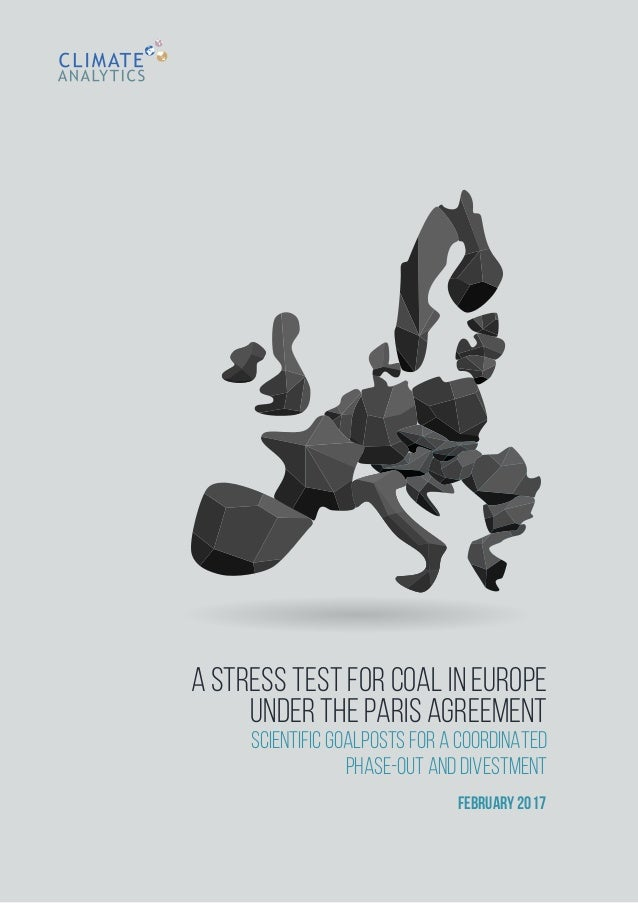 A STRESS TEST FOR COAL IN EUROPE UNDER THE PARIS AGREEMENT SCIENTIFIC GOALPOSTS FOR A COORDINATED PHASE-OUT AND DIVESTMENT...