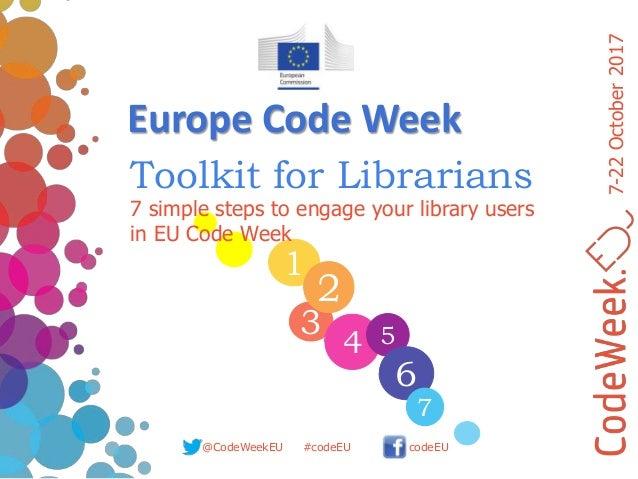 7-22October2017 @CodeWeekEU codeEU#codeEU 1 3 4 2 5 6 7 7 simple steps to engage your library users in EU Code Week Toolki...