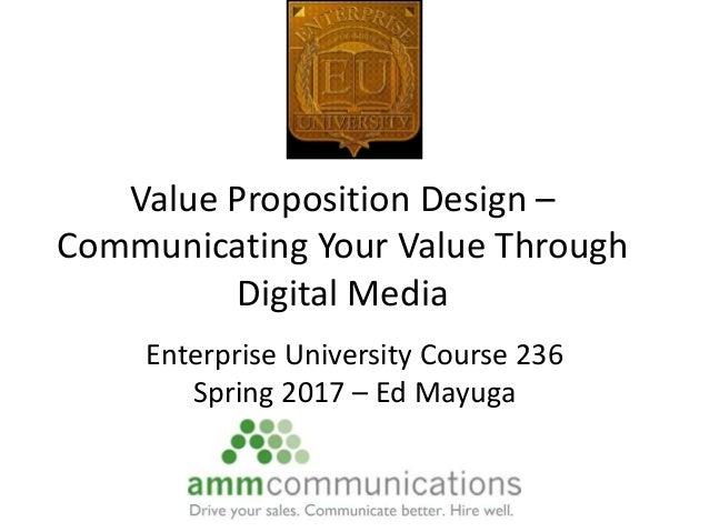 Value Proposition Design – Communicating Your Value Through Digital Media Enterprise University Course 236 Spring 2017 – E...