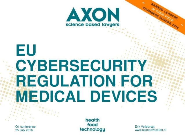 EU CYBERSECURITY REGULATION FOR MEDICAL DEVICES Q1 conference 25 July 2016 Erik Vollebregt www.axonadvocaten.nl