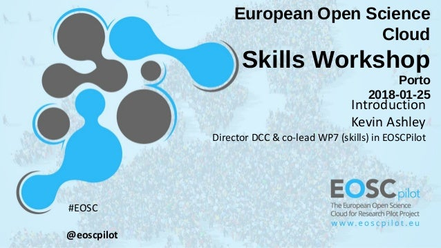 European Open Science Cloud Skills Workshop Porto 2018-01-25 Introduction Kevin Ashley Director DCC & co-lead WP7 (skills)...