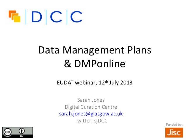 Funded by: Data Management Plans & DMPonline EUDAT webinar, 12th July 2013 Sarah Jones Digital Curation Centre sarah.jones...