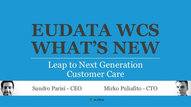 EUDATA WCS WHAT'S NEW Leap to Next Generation Customer Care Sandro Parisi - CEO  Mirko Puliafito - CTO