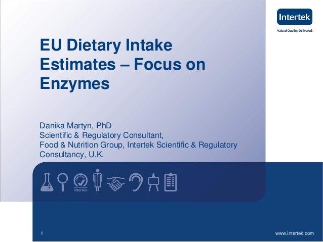 www.intertek.com1 EU Dietary Intake Estimates – Focus on Enzymes Danika Martyn, PhD Scientific & Regulatory Consultant, Fo...