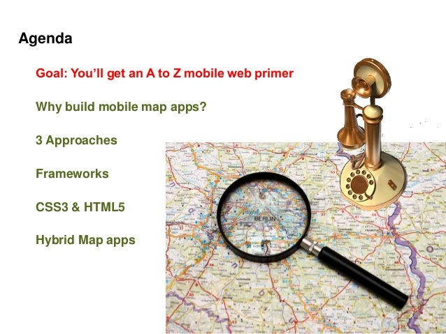 Agenda Goal: You'll get an A to Z mobile web primer Why build mobile map apps? 3 Approaches Frameworks CSS3 & HTML5 Hybrid...