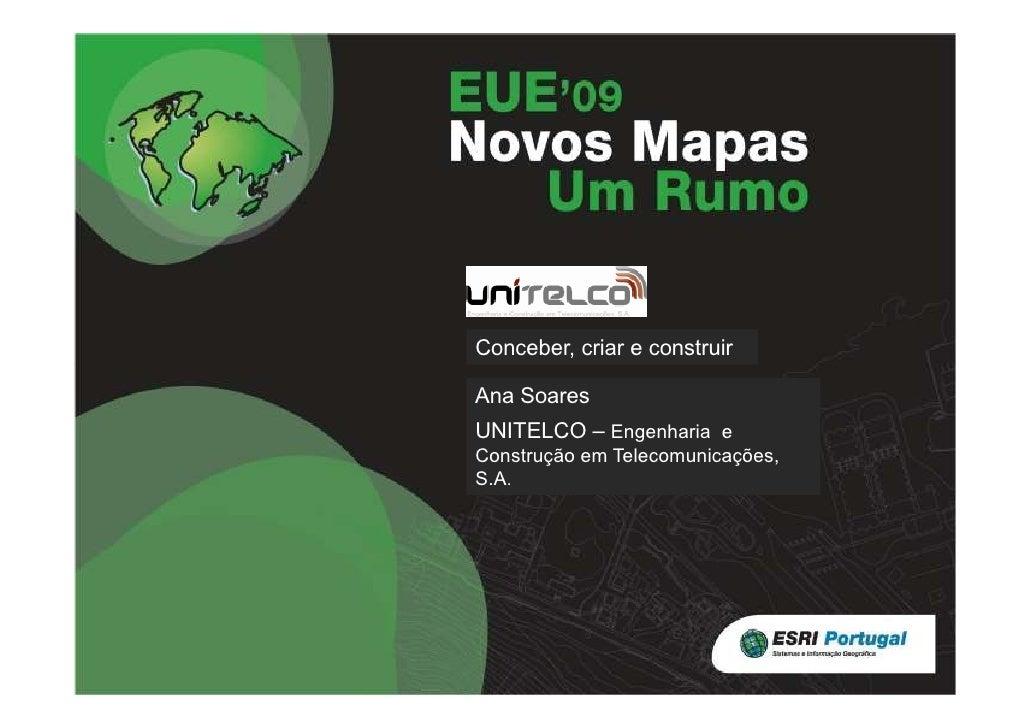 Título Conceber, criar e construir  Ana Soares Nome Entidade UNITELCO – Engenharia e Construção em Telecomunicações, S.A.