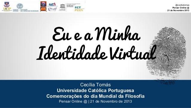 @ceciliatomas Pensar Online @ 21 de Novembro 2013  Eu e a Minha Identidade Virtual Cecília Tomás Universidade Católica Por...