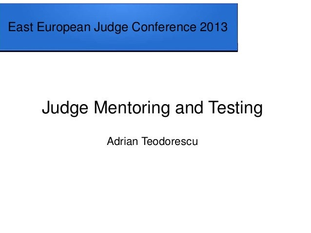 East European Judge Conference 2013 Judge Mentoring and Testing Adrian Teodorescu