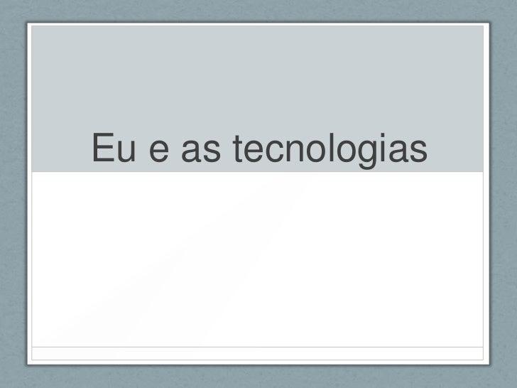 Eu e as tecnologias<br />