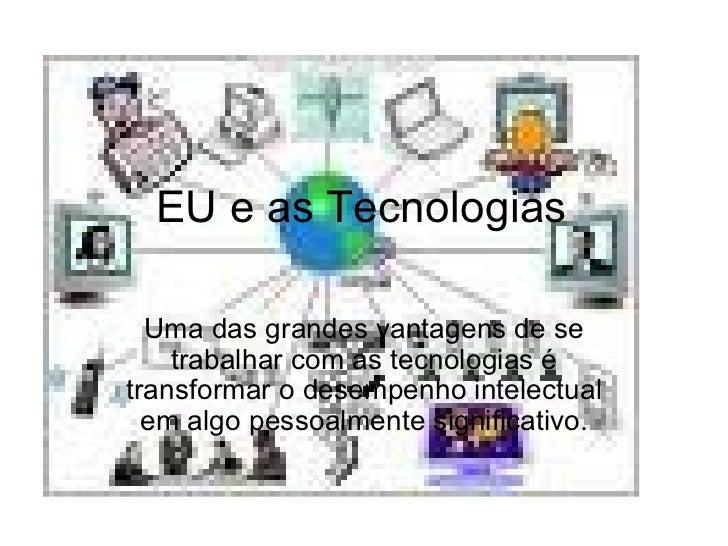 EU e as Tecnologias Uma das grandes vantagens de se trabalhar com as tecnologias é transformar o desempenho intelectual em...