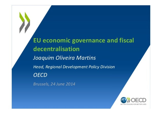 EU economic governance and fiscal decentralisation Joaquim Oliveira Martins Head, Regional Development Policy Division OEC...
