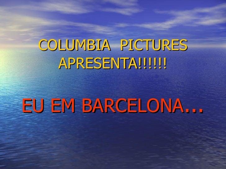 COLUMBIA  PICTURES APRESENTA!!!!!! EU EM BARCELONA ...