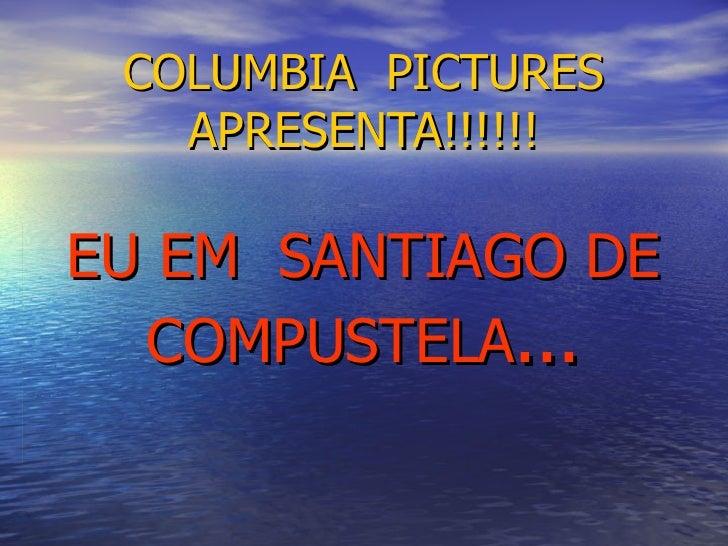 COLUMBIA  PICTURES APRESENTA!!!!!! EU EM  SANTIAGO DE COMPUSTELA ...