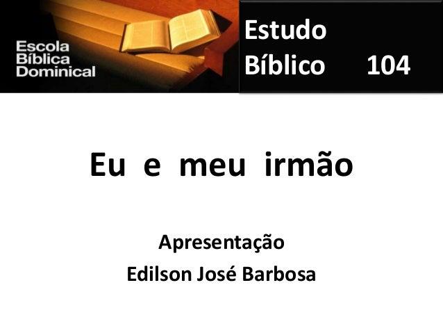 Eu e meu irmão Apresentação Edilson José Barbosa Estudo Bíblico 104