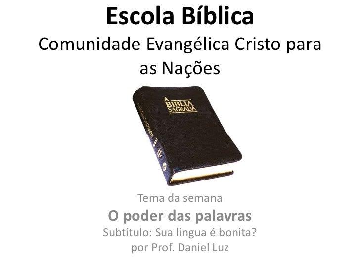Escola BíblicaComunidade Evangélica Cristo para          as Nações             Tema da semana        O poder das palavras ...