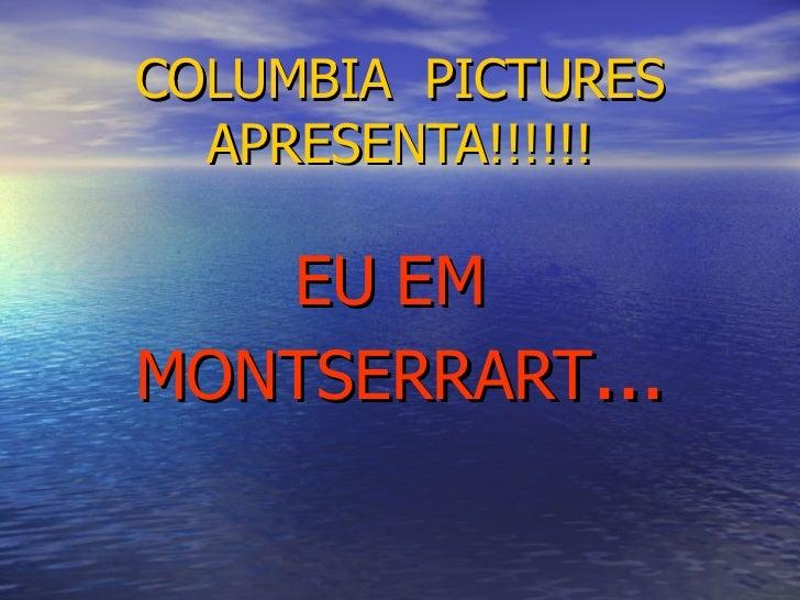 COLUMBIA  PICTURES APRESENTA!!!!!! EU EM  MONTSERRART ...