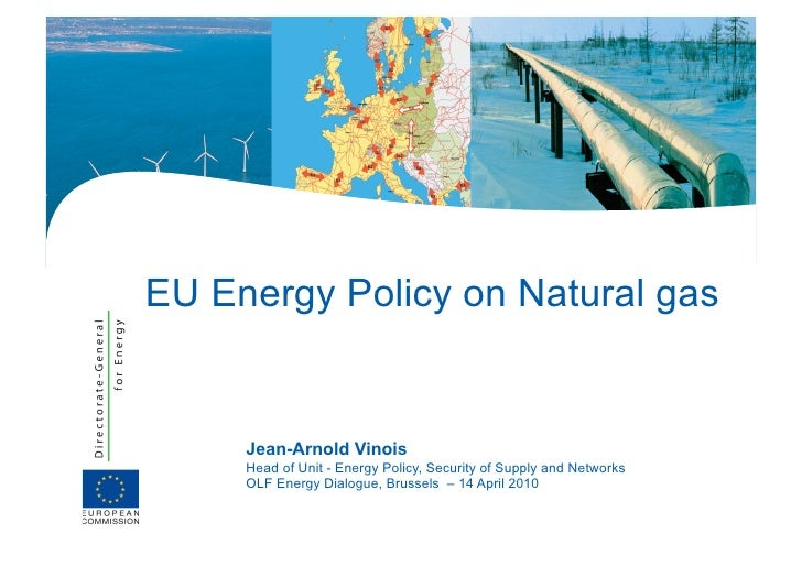 EU Energy Policy on Natural gas        Jean-Arnold Vinois      Head of Unit - Energy Policy, Security of Supply and Networ...