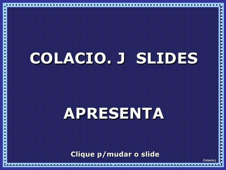 COLACIO. J  SLIDES APRESENTA Clique p/mudar o slide