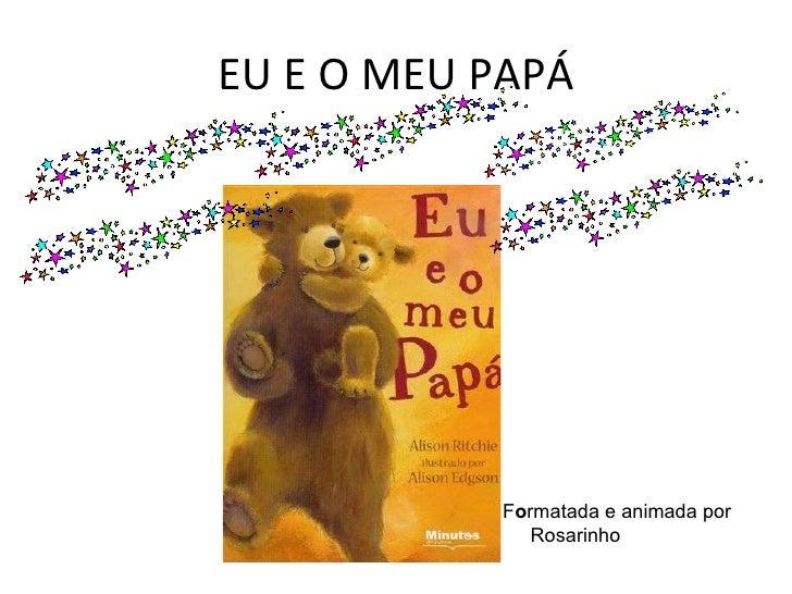 EU E O MEU PAPÁ F o rmatada e animada por Rosarinho