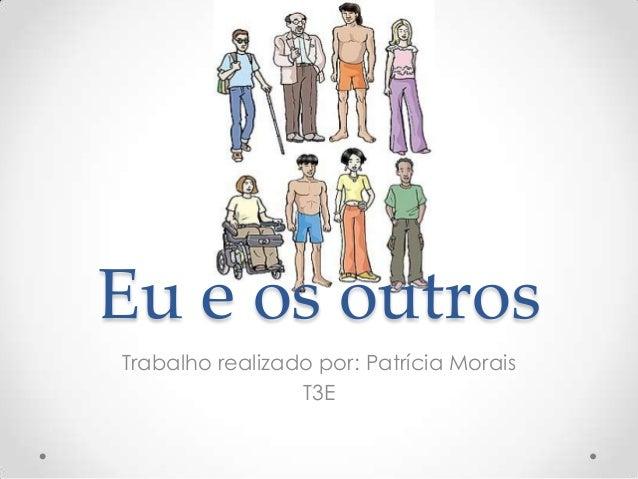 Eu e os outros Trabalho realizado por: Patrícia Morais T3E