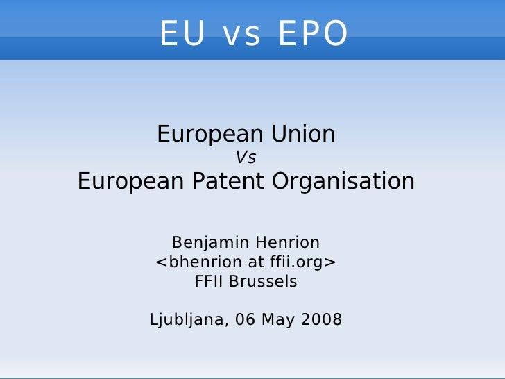 EU vs EPO   European Union Vs European Patent Organisation Benjamin Henrion <bhenrion at ffii.org> FFII Brussels Ljubljana...